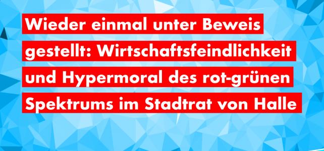 Wieder einmal unter Beweis gestellt: Wirtschaftsfeindlichkeit und Hypermoral des rot-grünen Spektrums im Stadtrat von Halle