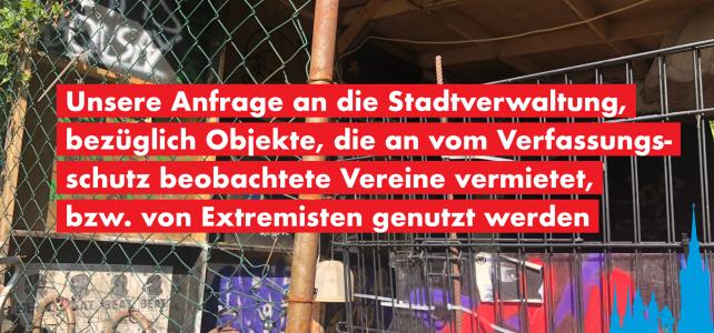 Unsere Anfrage an die Stadtverwaltung, bezüglich Objekte, die an vom Verfassungsschutz beobachtete Vereine vermietet, bzw. von Extremisten genutzt werden